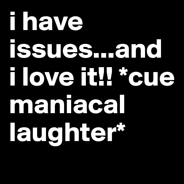 i have issues...and i love it!! *cue maniacal laughter*