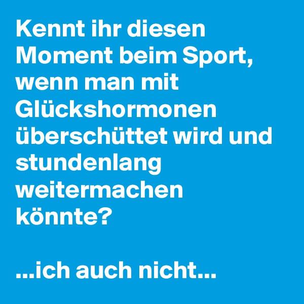 Kennt ihr diesen Moment beim Sport, wenn man mit Glückshormonen überschüttet wird und stundenlang weitermachen könnte?  ...ich auch nicht...