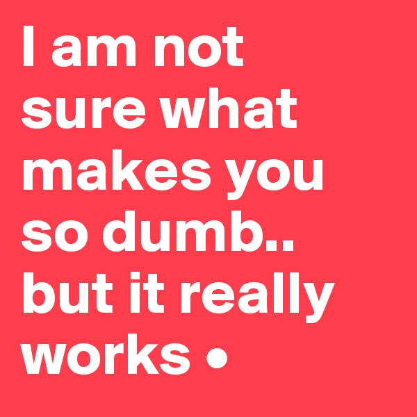 I am not sure what makes you so dumb.. but it really works •