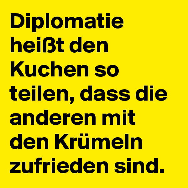Diplomatie heißt den Kuchen so teilen, dass die anderen mit den Krümeln zufrieden sind.