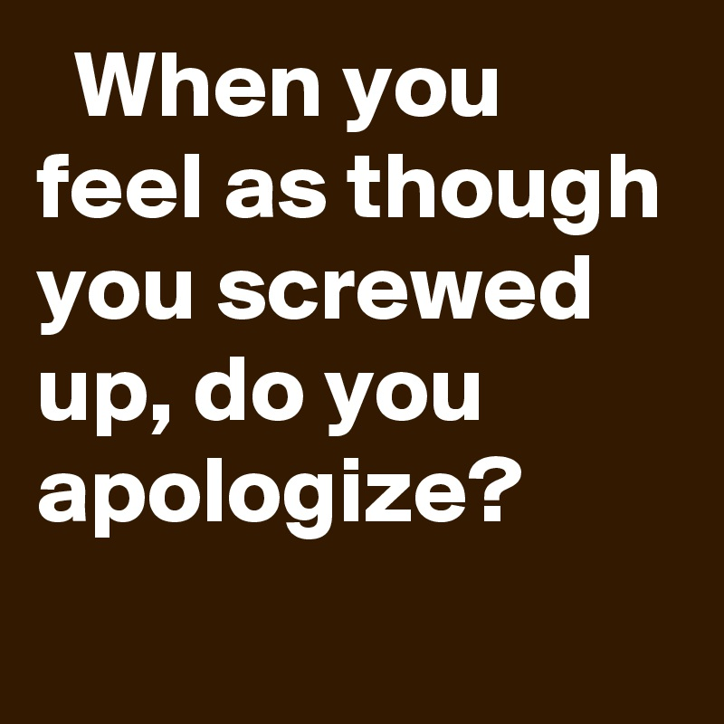 When you feel as though you screwed up, do you apologize?