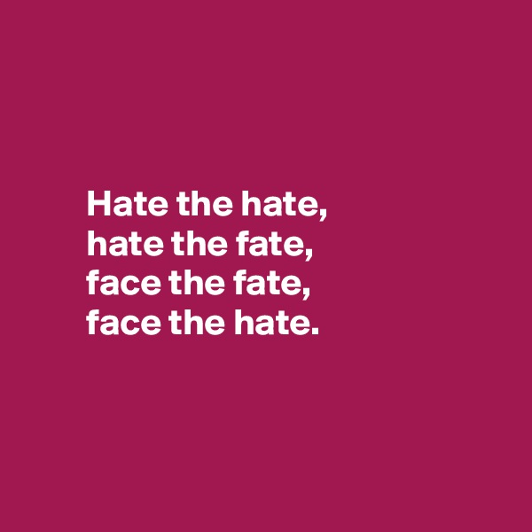 Hate the hate,         hate the fate,         face the fate,         face the hate.