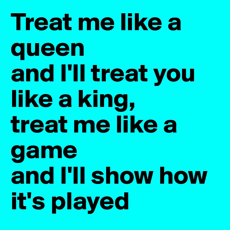Treat me like a queen  and I'll treat you like a king,  treat me like a game  and I'll show how it's played