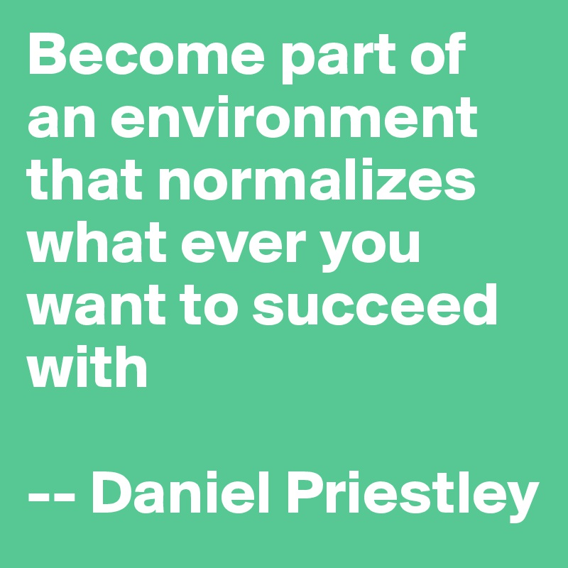 Become part of an environment that normalizes what ever you want to succeed with  -- Daniel Priestley
