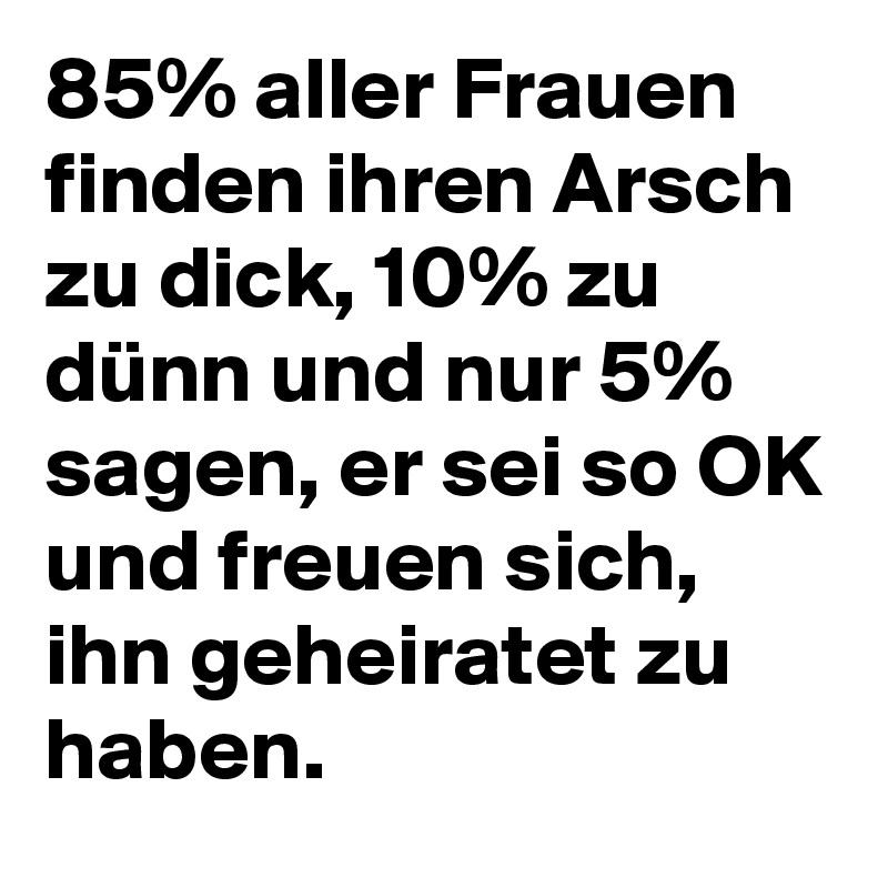 85% aller Frauen finden ihren Arsch zu dick, 10% zu dünn und nur 5% sagen, er sei so OK und freuen sich, ihn geheiratet zu haben.