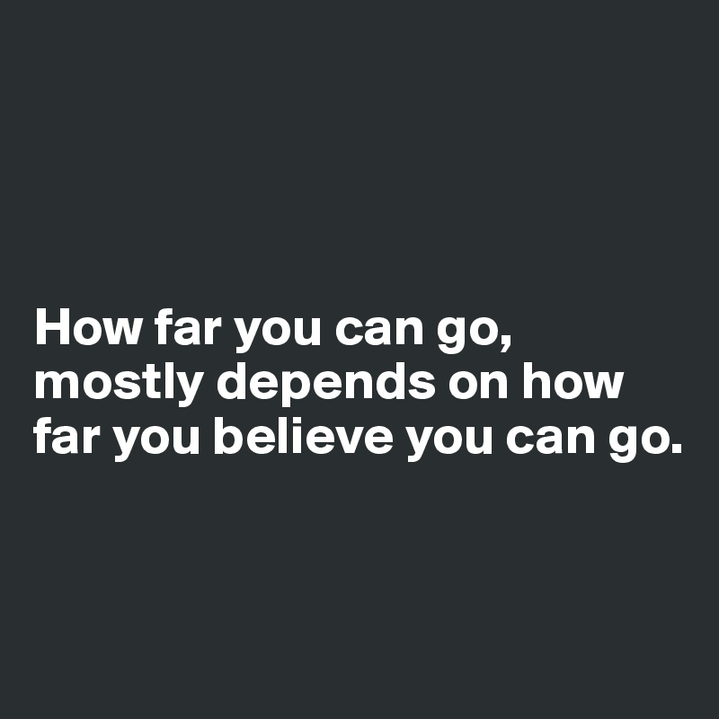 How far you can go, mostly depends on how far you believe you can go.