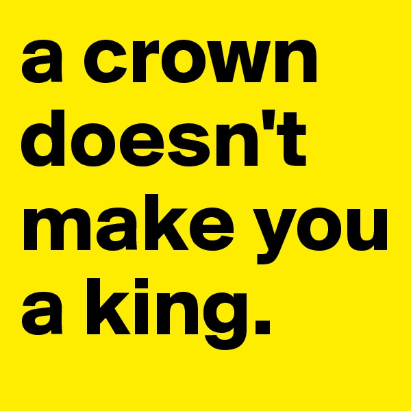 a crown doesn't make you a king.