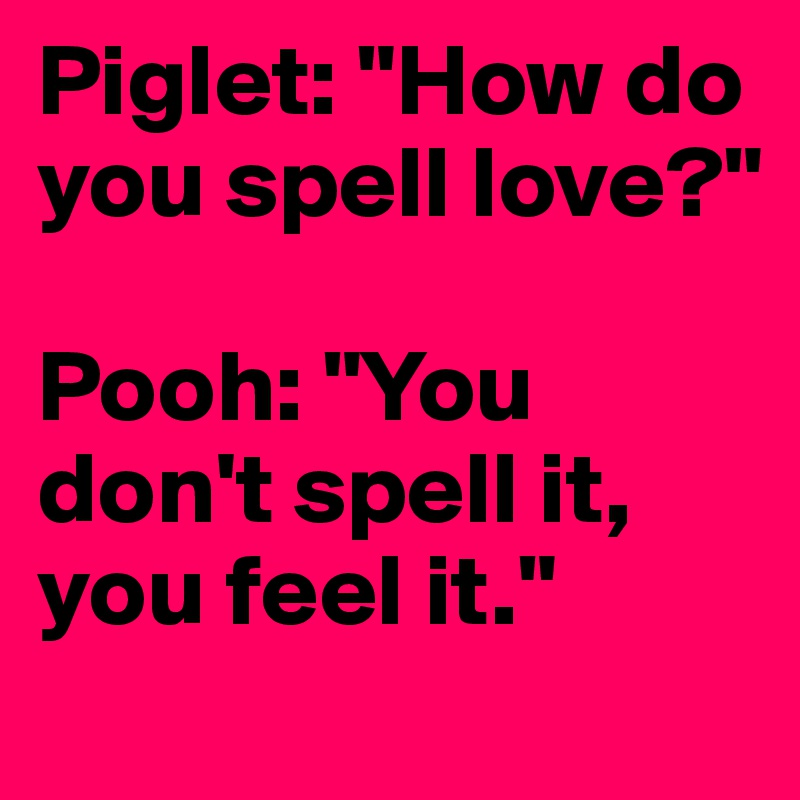 """Piglet: """"How do you spell love?""""  Pooh: """"You don't spell it, you feel it."""""""
