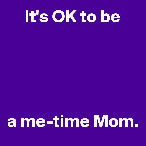It's OK to be      a me-time Mom.