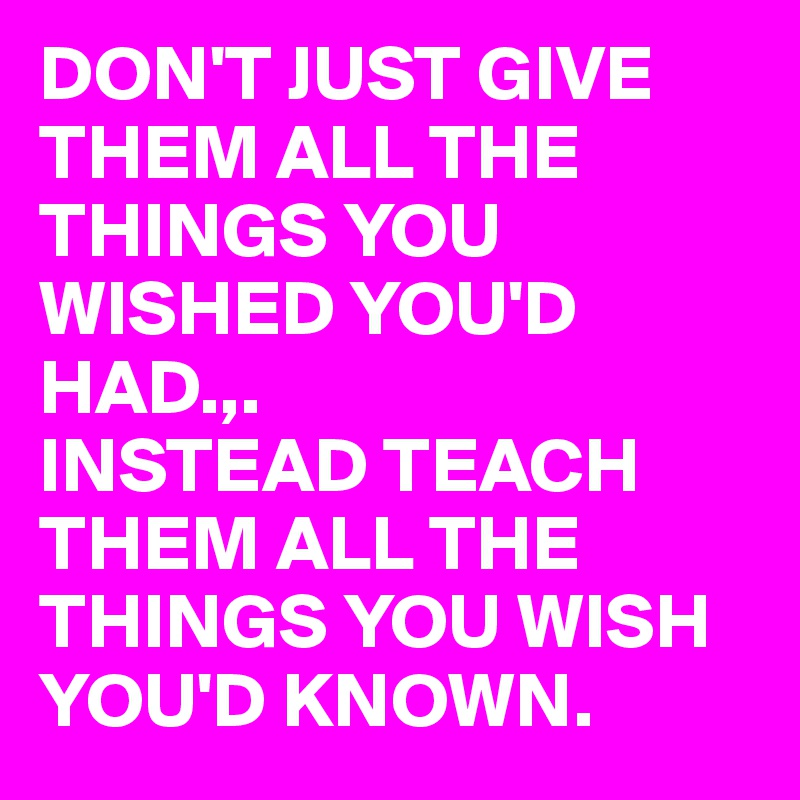 DON'T JUST GIVE THEM ALL THE THINGS YOU WISHED YOU'D HAD.,. INSTEAD TEACH THEM ALL THE THINGS YOU WISH YOU'D KNOWN.