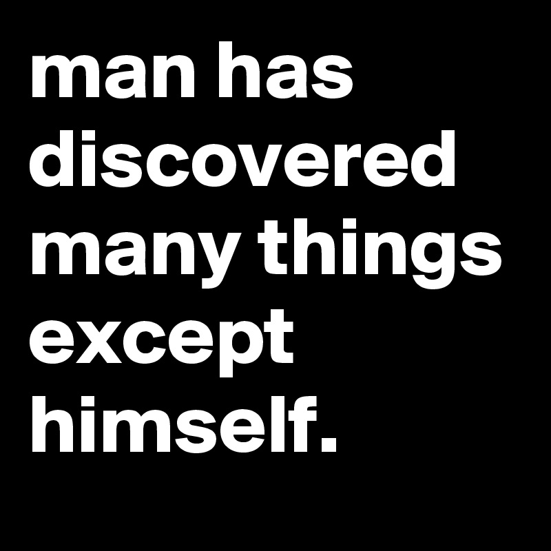 man has discovered many things except himself.