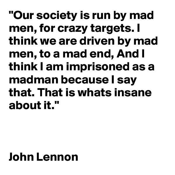 """Our society is run by mad men, for crazy targets. I think we are driven by mad men, to a mad end, And I think I am imprisoned as a madman because I say that. That is whats insane about it.""     John Lennon"