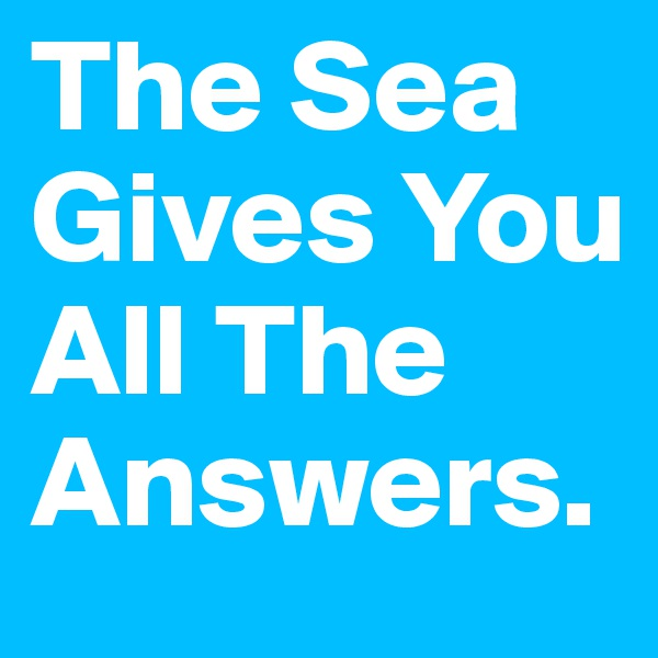 The Sea Gives You All The Answers.