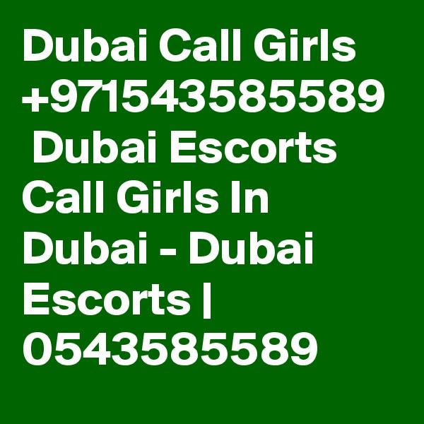 Dubai Call Girls +971543585589  Dubai Escorts Call Girls In Dubai - Dubai Escorts | 0543585589