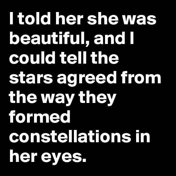 I told her she was beautiful, and I could tell the stars agreed from the way they formed constellations in her eyes.