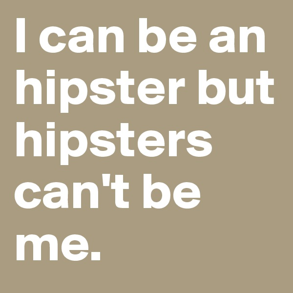 I can be an hipster but hipsters can't be me.