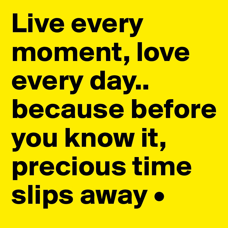 Live every moment, love every day.. because before you know it, precious time slips away •