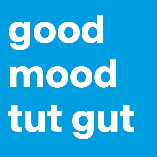 good mood tut gut