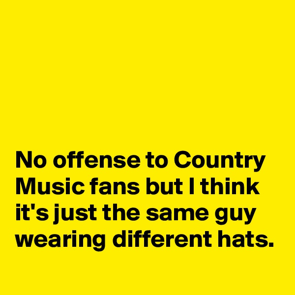 No offense to Country Music fans but I think it's just the same guy wearing different hats.