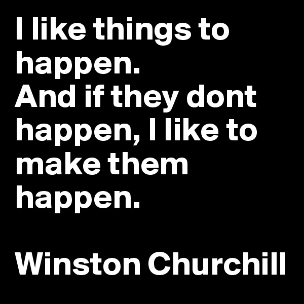 I like things to happen.  And if they dont happen, I like to make them happen.   Winston Churchill