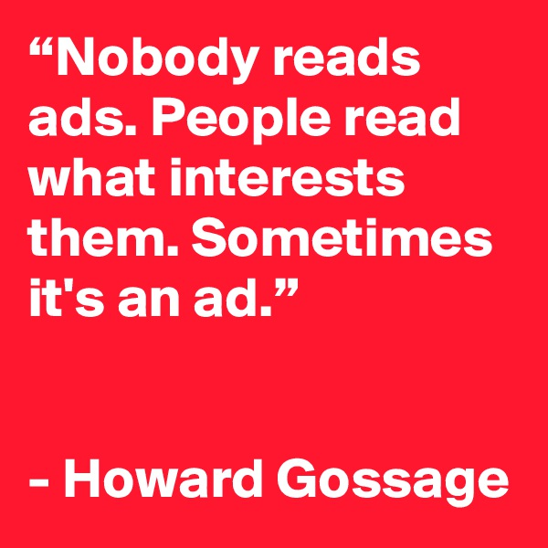 """Nobody reads ads. People read what interests them. Sometimes it's an ad.""    - Howard Gossage"