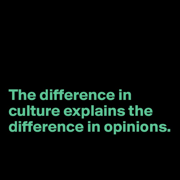 The difference in culture explains the difference in opinions.