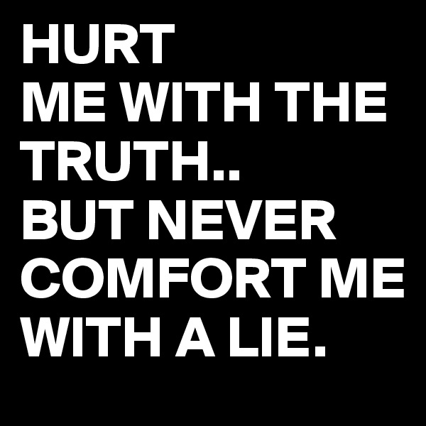 HURT ME WITH THE TRUTH.. BUT NEVER COMFORT ME WITH A LIE.