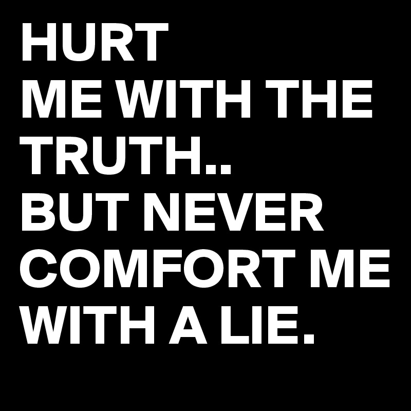 Hurt Me With The Truth But Never Comfort Me With A Lie Post By