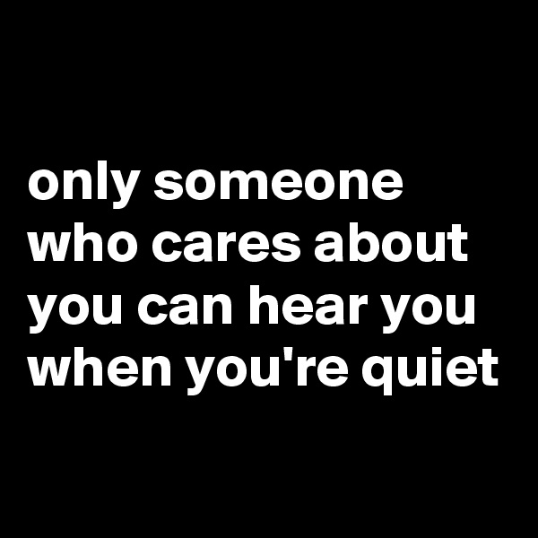 only someone who cares about you can hear you when you're quiet