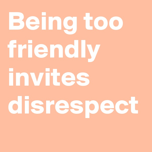 Being too friendly invites disrespect