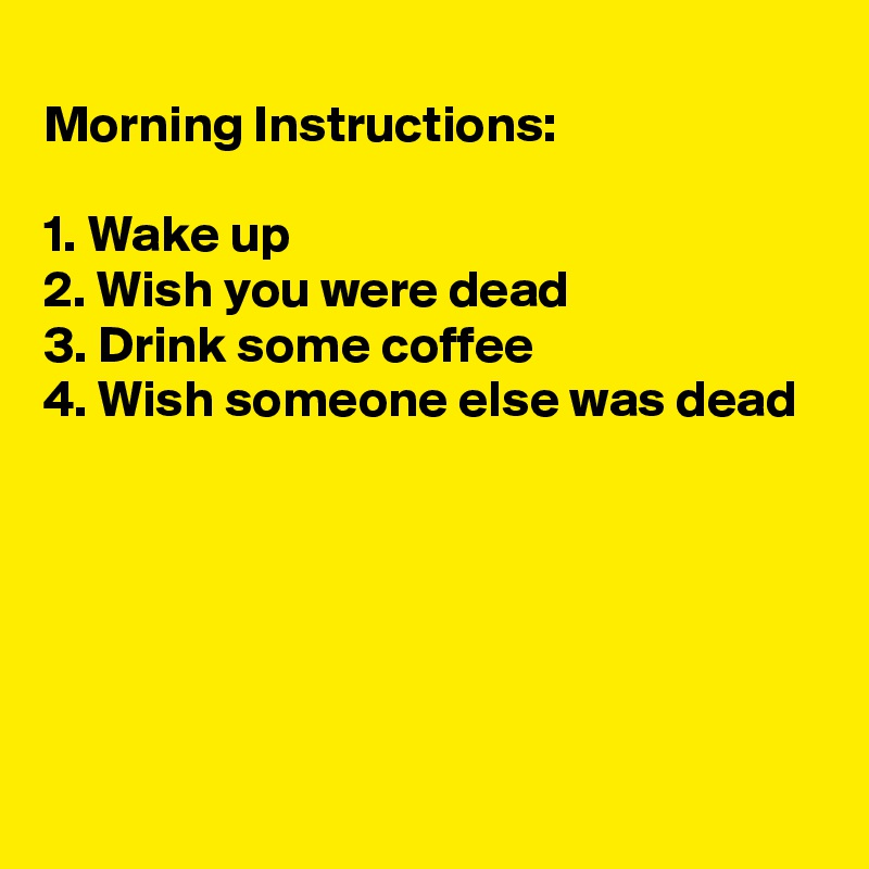 Morning Instructions:  1. Wake up 2. Wish you were dead 3. Drink some coffee 4. Wish someone else was dead