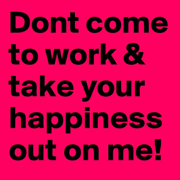 Dont come to work & take your happiness out on me!