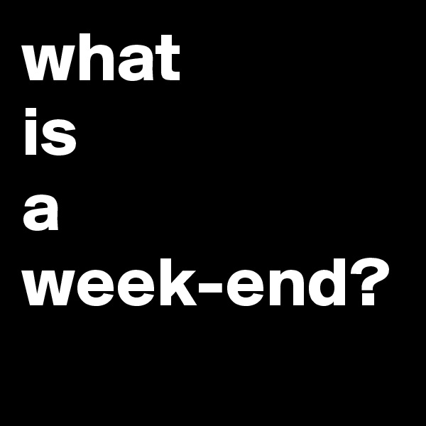 what  is  a  week-end?