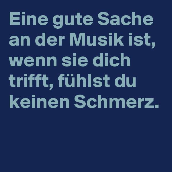 Eine gute Sache an der Musik ist, wenn sie dich trifft, fühlst du keinen Schmerz.