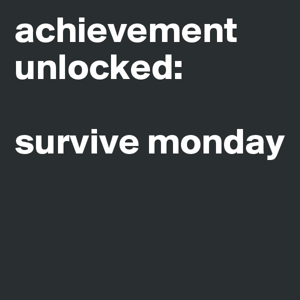 achievement unlocked:  survive monday
