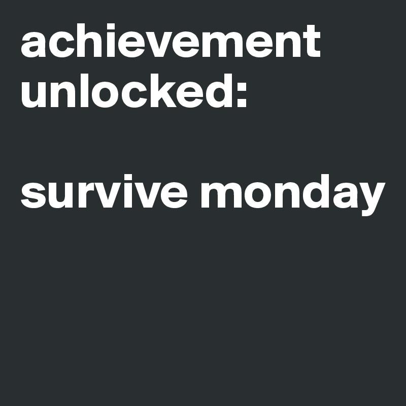achievement unlocked:  survive monday