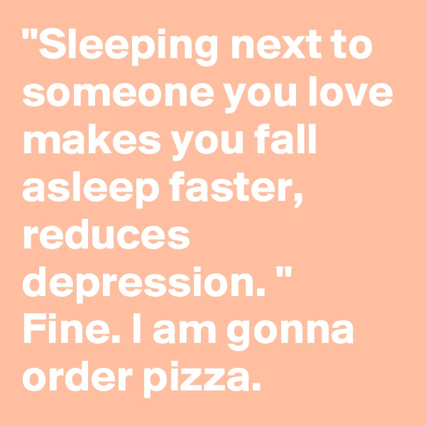 """""""Sleeping next to someone you love makes you fall asleep faster, reduces depression. """" Fine. I am gonna order pizza."""
