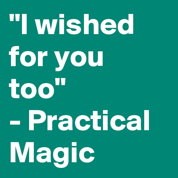 """I wished for you too"" - Practical Magic"