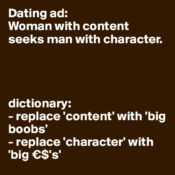 Dating ad: Woman with content seeks man with character.     dictionary: - replace 'content' with 'big boobs' - replace 'character' with 'big €$'s'
