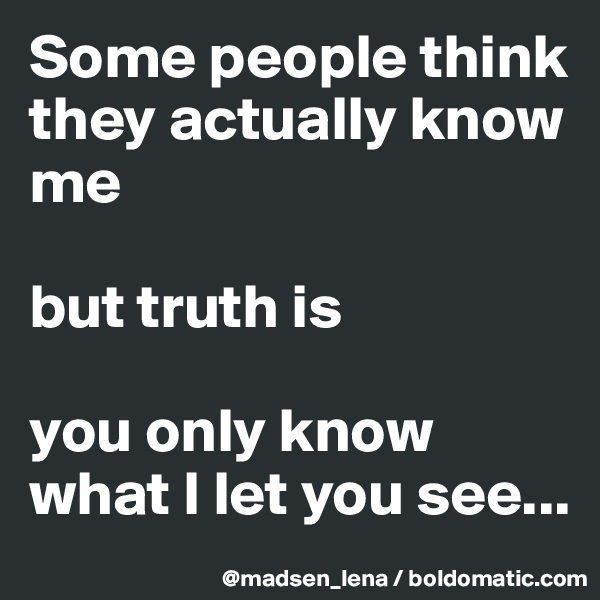 Some people think they actually know me   but truth is  you only know what I let you see...