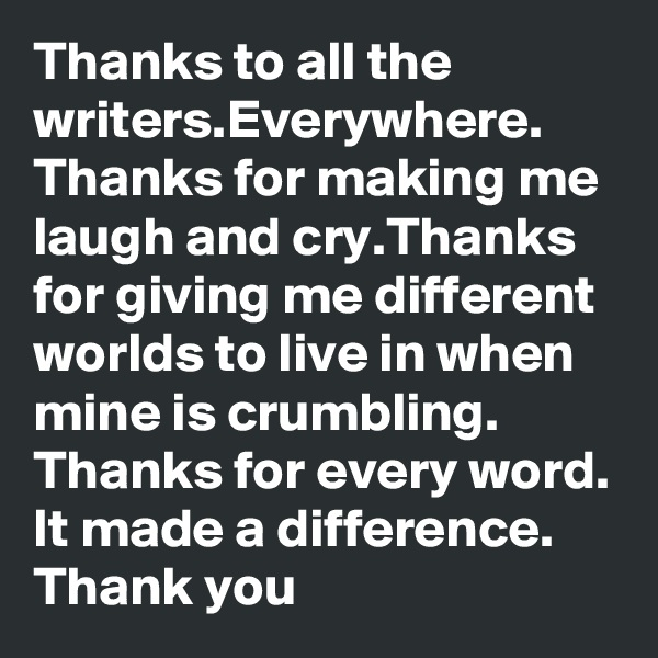 Thanks to all the writers.Everywhere. Thanks for making me laugh and cry.Thanks for giving me different worlds to live in when mine is crumbling. Thanks for every word. It made a difference. Thank you