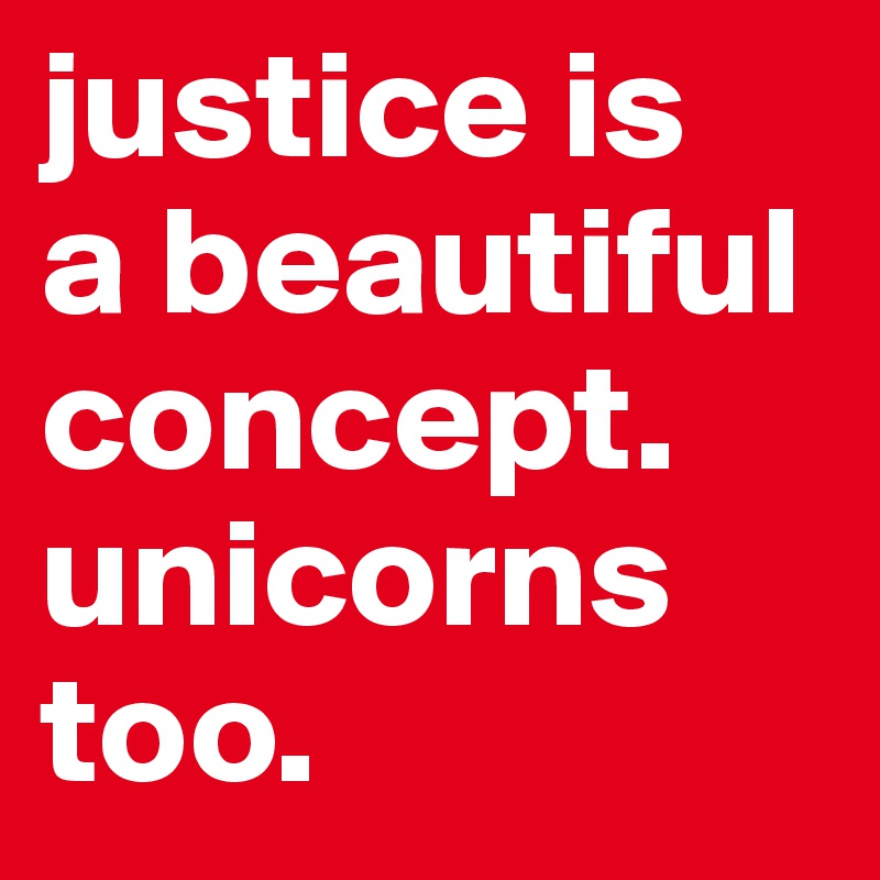justice is a beautiful concept. unicorns too.