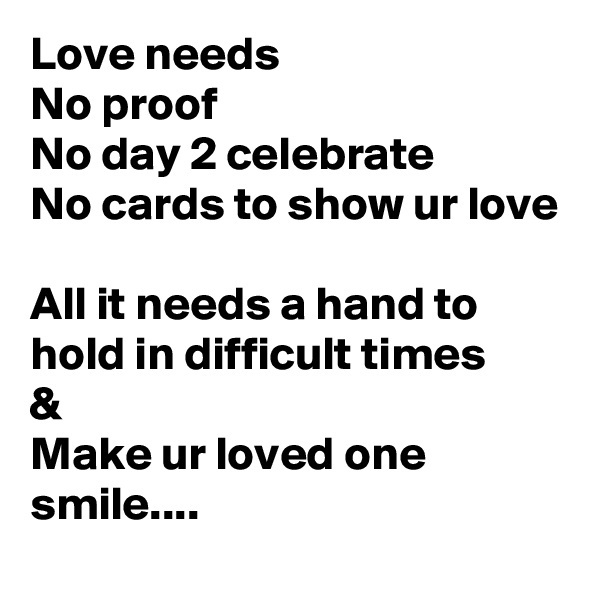 Love needs No proof No day 2 celebrate No cards to show ur love  All it needs a hand to hold in difficult times & Make ur loved one smile....