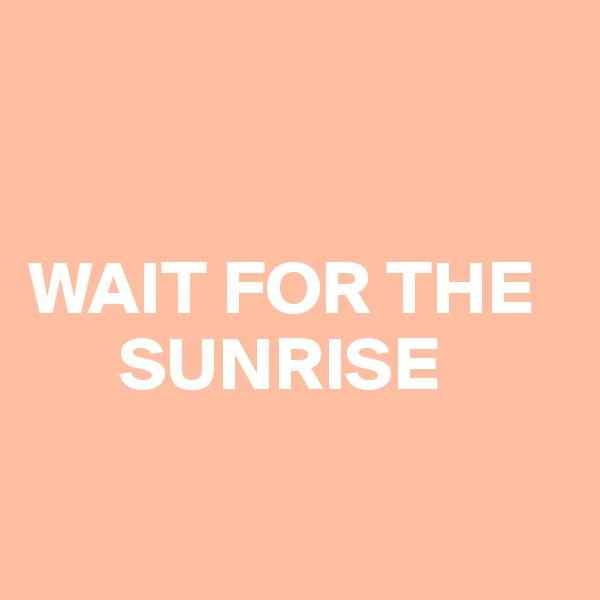 WAIT FOR THE       SUNRISE