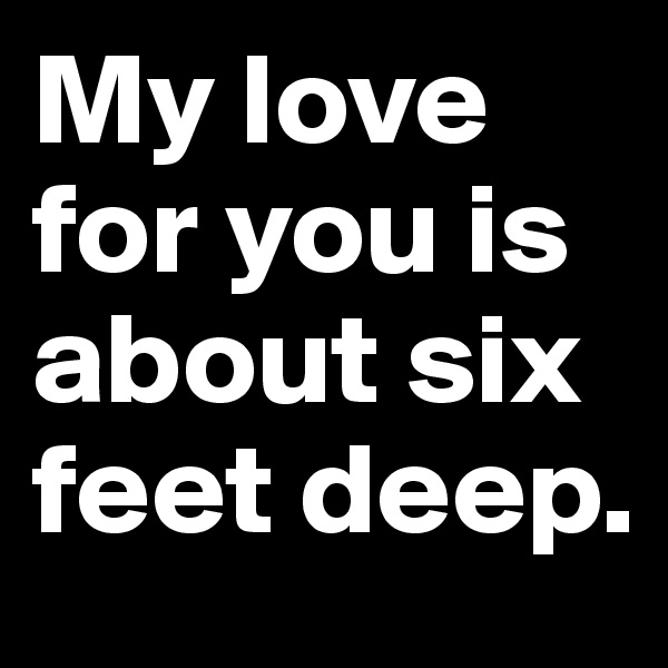 My love for you is about six feet deep.