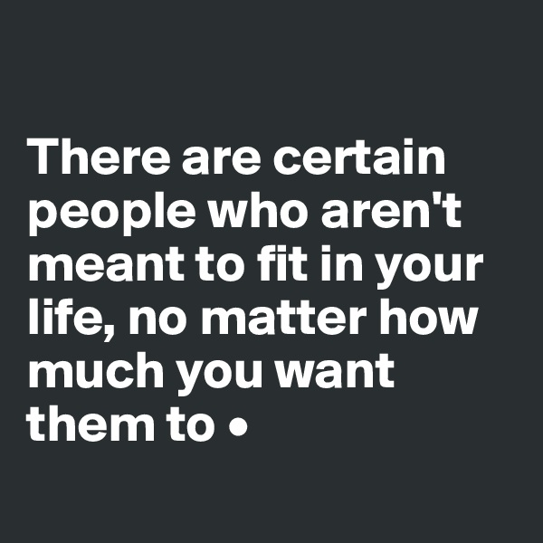 There are certain people who aren't meant to fit in your life, no matter how much you want them to •