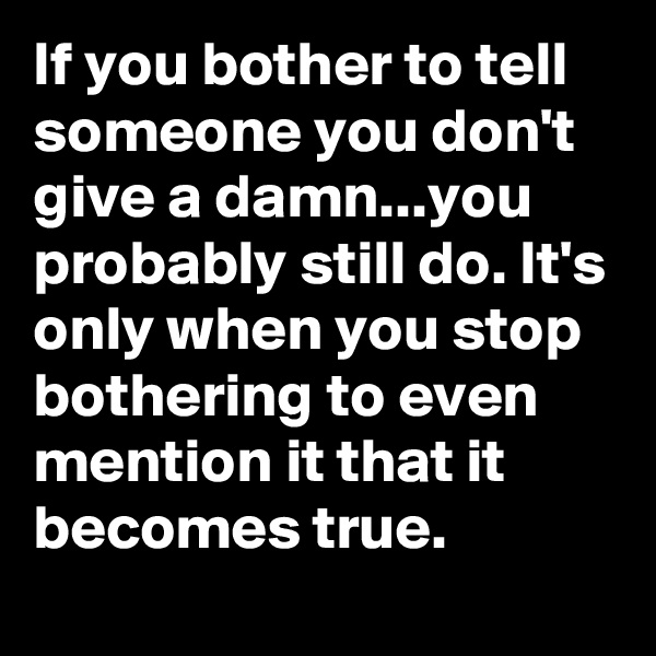 If you bother to tell someone you don't give a damn...you probably still do. It's only when you stop bothering to even mention it that it becomes true.