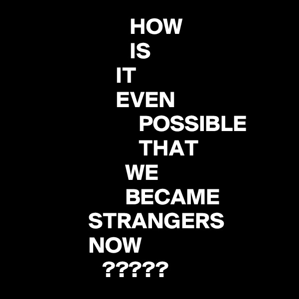 HOW                          IS                       IT                       EVEN                            POSSIBLE                            THAT                         WE                         BECAME                 STRANGERS                 NOW                    ?????