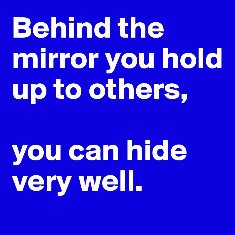 Behind the mirror you hold up to others,   you can hide very well.