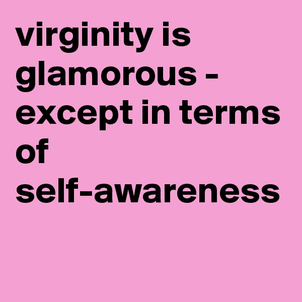 virginity is glamorous - except in terms of self-awareness